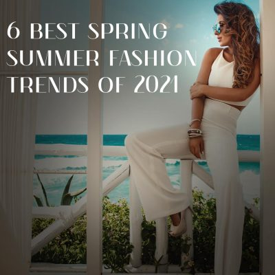 6 Best Spring Summer Fashion Trends Of 2021